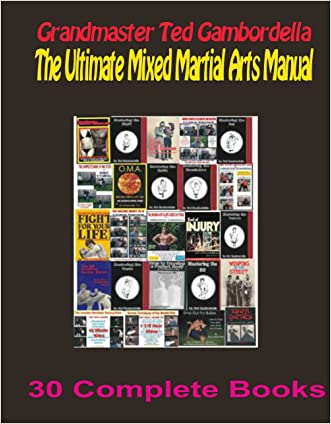 The Ultimate Mixed Martial Arts Library with Grandmaster Ted Gambordella: 30 Complete books on Martial Arts, Jiu Jitsu, Karate, Weapons, Self Defense, Fitness, Flexibility