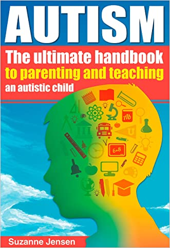 Autism: The Ultimate Parenting Handbook For Teaching An Autistic Child That Will Improve Their Life Forever (Special Needs, Autism Spectrum Disorder, Aspergrs, ... Breakthrough, Autism Books, ADHD, Children)