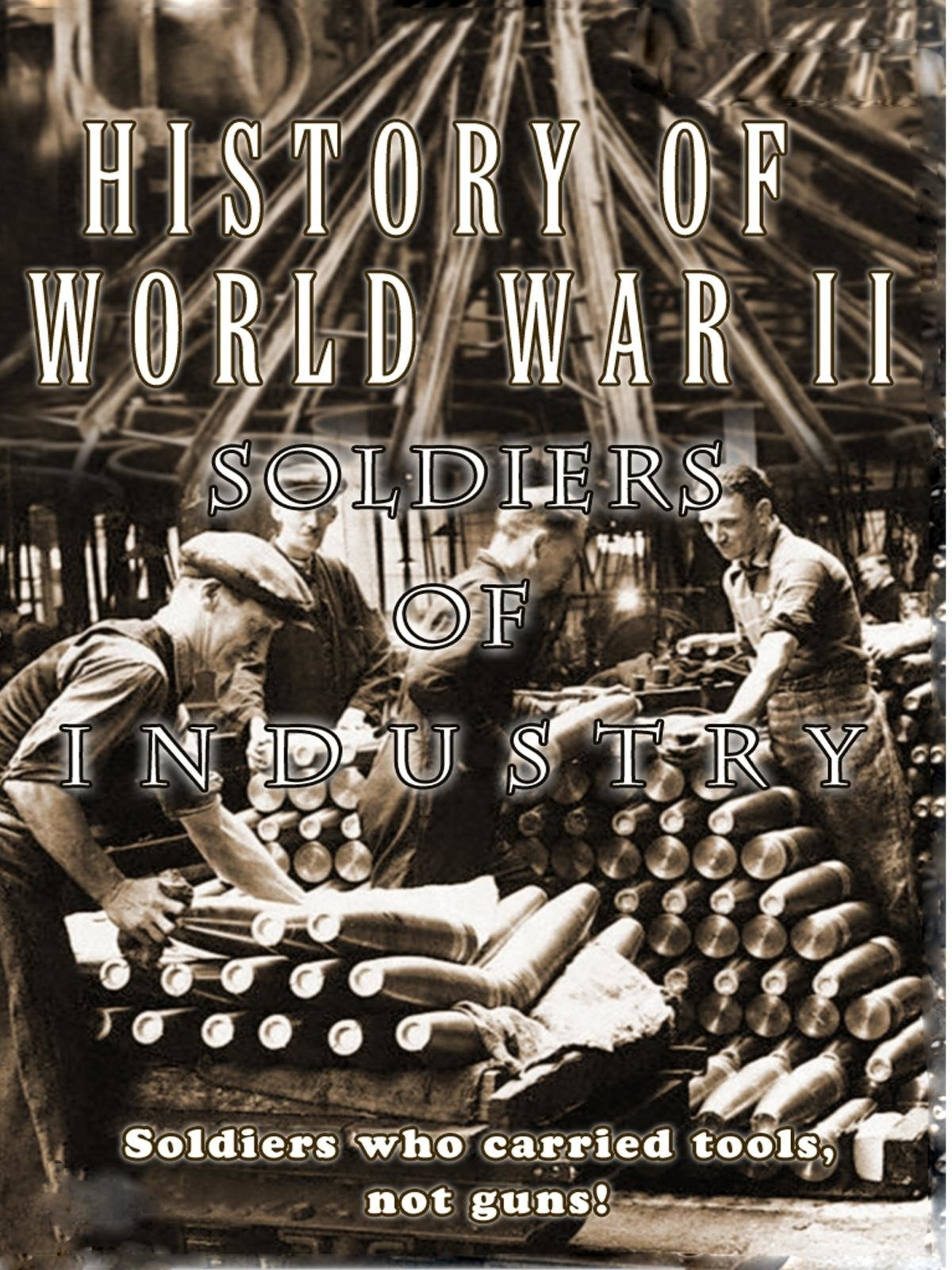 History of World War II - Soldiers Of Industry - Soldiers who carried tools not guns! on Amazon Prime Instant Video UK