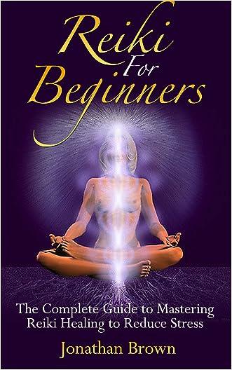 Reiki: Reiki For Beginners: The Complete Guide to Mastering Reiki Healing to Reduce Stress (Reiki, Chakras, Aura, Reiki Symbols, Reiki Meditation, Reiki for life)
