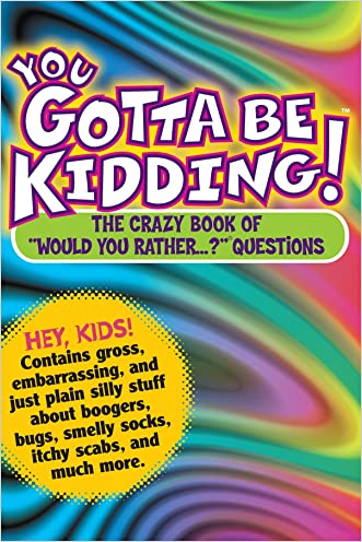 """You Gotta be Kidding! The Crazy Book of """"Would you Rather"""" Questions"""
