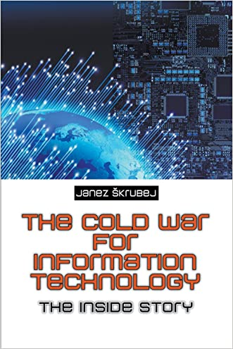 The Cold War for Information Technology : The Inside Story written by Janez %C5%A0krubej