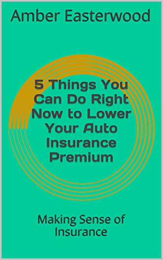 5 Things You Can Do Right Now to Lower Your Auto Insurance Premium: Making Sense of Insurance (Making Sense of Insurance Blog Post Book 3) written by Amber Easterwood
