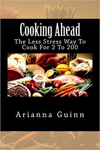 Cooking Ahead - The Less Stress Way To Cook For 2 To 200 written by Arianna Guinn