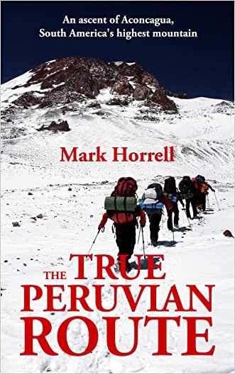 The True Peruvian Route: An ascent of Aconcagua, South America's highest mountain (Footsteps on the Mountain travel diaries Book 14) written by Mark Horrell