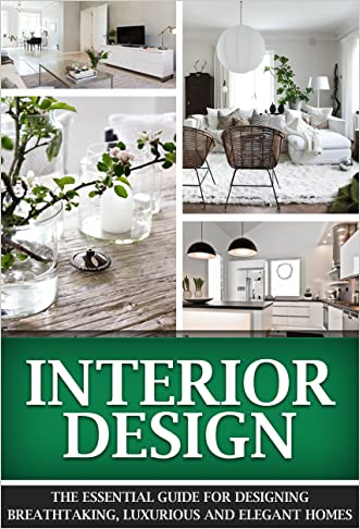 Interior Design: The Essential Interior Design Guide For Designing Breathtaking, Luxurious And Elegant Homes (Interior Design, Interior, Design)