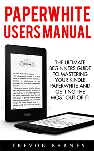 Paperwhite Users Manual: The Ultimate Beginners Guide To Mastering Your Kindle Paperwhite And Getting The Most Out Of It (Paperwhite E-reader, Paperwhite Tablet, Paperwhite Manual)