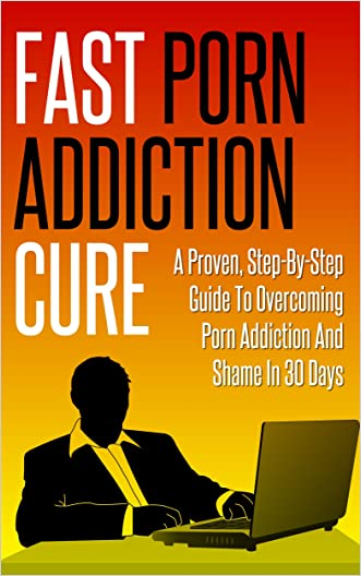 Fast Porn Addiction Cure: A Proven Step By Step Guide to Overcoming Porn Addiction & Shame in 30 Days