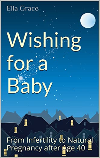 Wishing for a Baby: From Infertility to Natural Pregnancy after Age 40 (Conceiving Love Book 1)