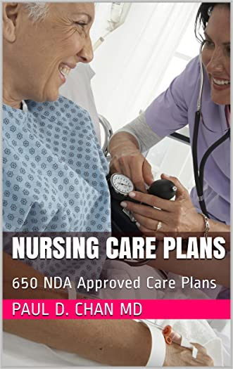 Nursing Care Plans: 650 NDA Approved Care Plans written by Paul D. Chan MD