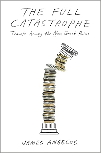 The Full Catastrophe: Travels Among the New Greek Ruins written by James Angelos