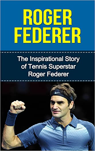 Roger Federer: The Inspirational Story of Tennis Superstar Roger Federer (Roger Federer Unauthorized Biography, Switzerland, Tennis Books)