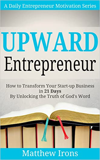 Upward Entrepreneur: How to Transform Your Start-up Business in 21 Days By Unlocking the Truth of God's Word (A Daily Entrepreneur Motivation Series)