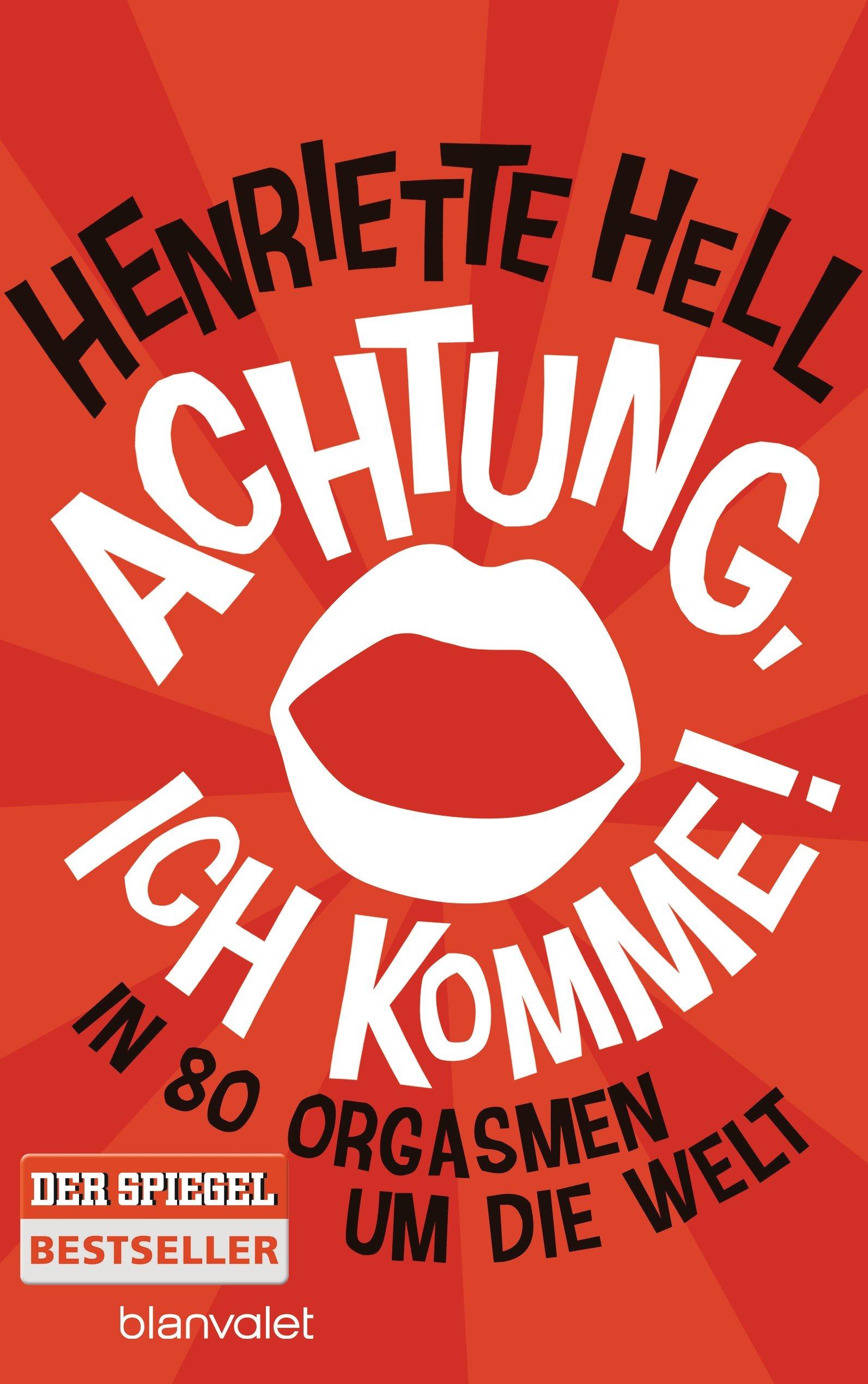 Henriette Hell: Achtung, ich komme! In 80 Orgasmen um die Welt