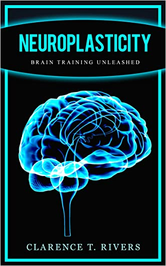 Neuroplasticity: Master the Art of Neuroplasticity and Brain Training (Healthy Brain Function, Memory Improvement) (Neuroplasticity, Brain Plasticity, ... Healthy Brain Function, Memory Improvement)