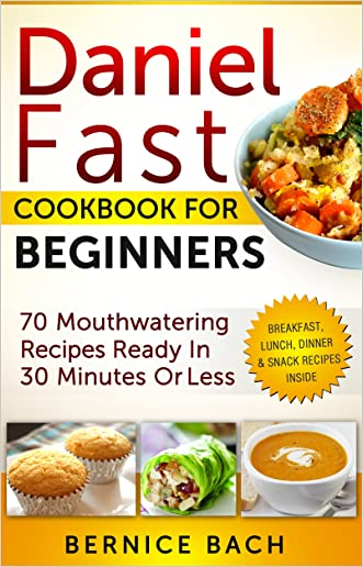 Daniel Fast Cookbook For Beginners: 70 Mouthwatering Recipes Ready In 30 Minutes Or Less (Breakfast, Lunch, Dinner & Snack Recipes Inside) written by Bernice Bach