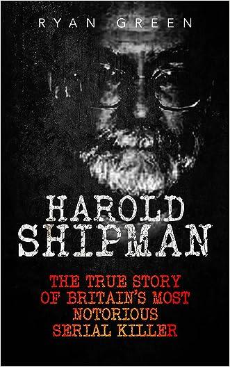 Harold Shipman: The True Story of Britain's Most Notorious Serial Killer (True Crime, Serial Killers, Murderers) written by Ryan Green