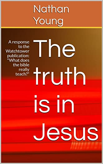 """The truth is in Jesus: A response to the Watchtower publication: """"What does the bible really teach?"""""""