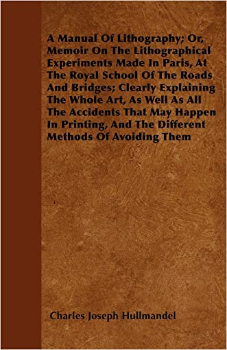 A Manual Of Lithography; Or, Memoir On The Lithographical Experiments Made In Paris, At The Royal School Of The Roads And Bridges; Clearly Explaining ... In Printing, And The Different Methods Of Avo
