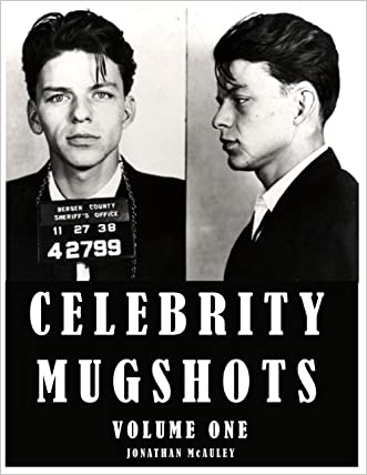 CELEBRITY MUGSHOTS: The Mugshots, The Charges And The Final Dispositions Of The Rich And Famous