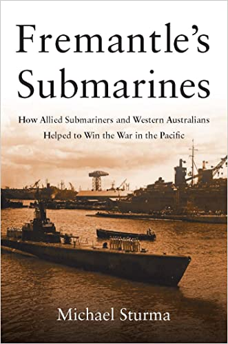 Fremantle's Submarines: How Allied Submariners and Western Australians Helped Win the War in the Pacific written by Michael Sturma