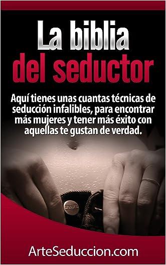 La biblia del seductor: Aquí tienes unas cuantas técnicas de seducción infalibles, para encontrar más mujeres y tener más éxito con aquellas te gustan de verdad. (Spanish Edition)