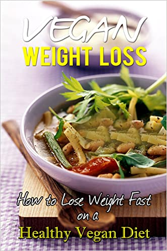 Vegan Weight Loss: How to Lose Weight Fast on a Healthy Vegan Diet (Vegan Weight Loss, Vegan diet, Vegan diet books, Vegan diet for Weight Loss, Vegan Diet Weight Loss, Vegan Weight Loss Books)