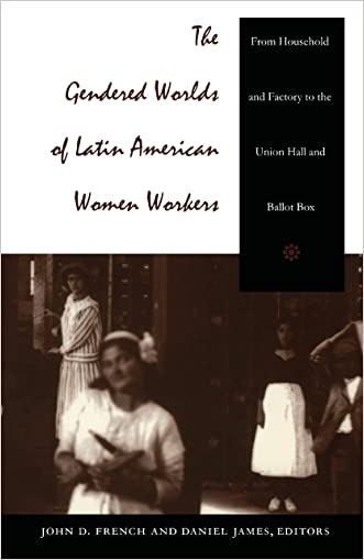 The Gendered Worlds of Latin American Women Workers: From Household and Factory to the Union Hall and Ballot Box (Comparative and international working-class history)