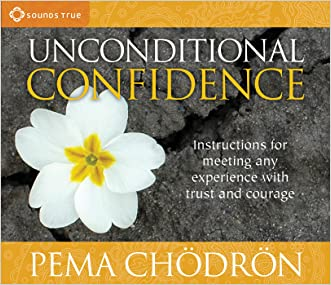 Unconditional Confidence: Instructions for Meeting Any Experience with Trust and Courage written by Pema Ch%C3%B6dr%C3%B6n