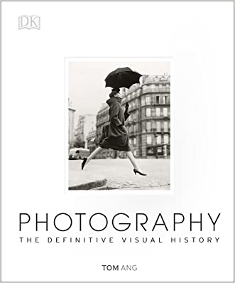 Photography: The Definitive Visual History written by Tom Ang