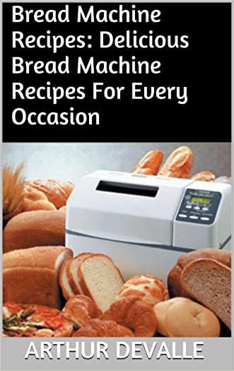 Bread Machine Recipes: Delicious Bread Machine Recipes For Every Occasion