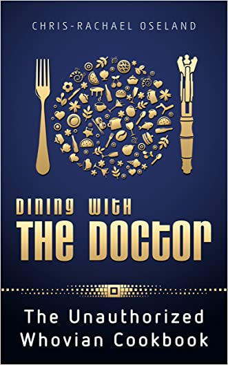 Dining With The Doctor: The Unauthorized Whovian Cookbook: 1st edition written by Chris-Rachael Oseland