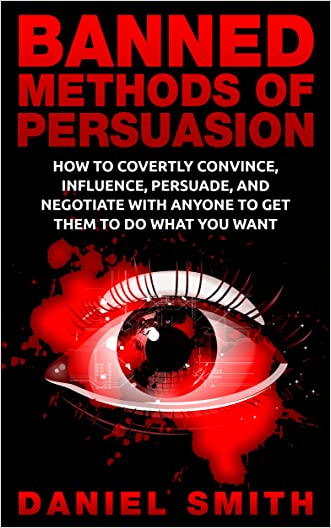 Banned Methods Of Persuasion: How To Covertly Convince, Influence, Persuade, And Negotiate With Anyone To Get Them To Do What You Want