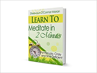 Learn to Meditate in 2 Minutes: For the Lazy, Crazy and Time Deficient