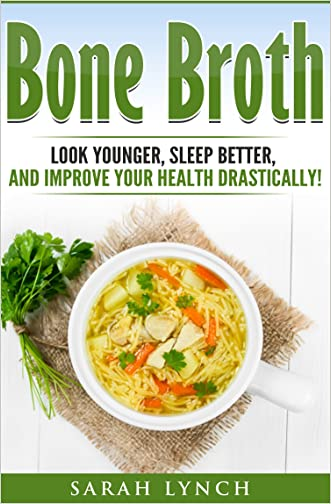 Bone Broth: Bone Broth Diet - Look Younger, Sleep better, and Improve Your Health Drastically! (Bone Broth Recipes, Bone Broth Power, Bone Broth Diet, Cookbook)