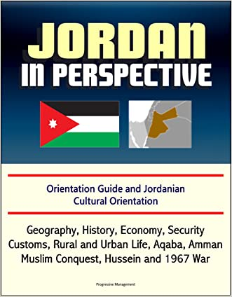 Jordan in Perspective - Orientation Guide and Jordanian Cultural Orientation: Geography, History, Economy, Security, Customs, Rural and Urban Life, Aqaba, Amman, Muslim Conquest, Hussein and 1967 War