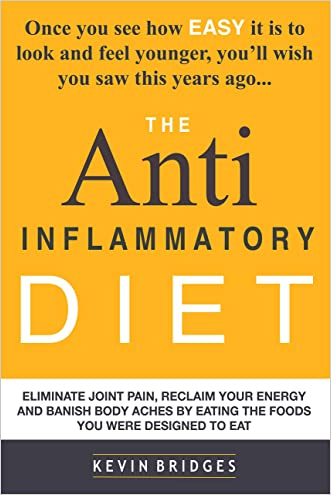 Anti Inflammatory Diet: Eliminate Joint Pain, Reclaim Your Energy And Banish Body Aches By Eating The Foods You Were Designed To Eat