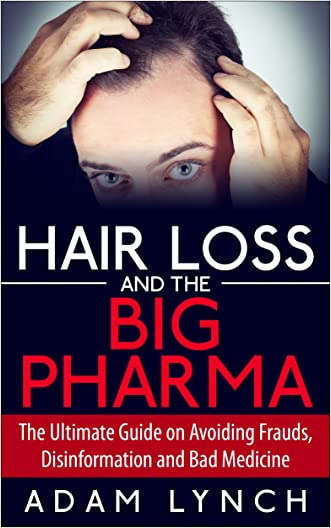 Hair Loss and the Big Pharma - The Ultimate Guide on Avoiding Frauds, Disinformation and Bad Medicine (Hair Loss Cure, Hair Loss Nutrition, Hair Loss Solutions, Hair Loss Alopecia, Alopecia Areata)