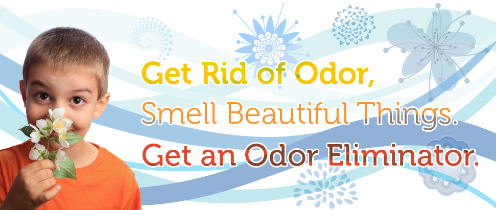 Get Rid of Odor, Smell Beautiful Things. Get an Odor Eliminator.