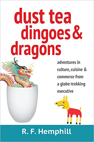Dust Tea, Dingoes and Dragons: Adventures in Culture, Cuisine and Commerce from a globe-trekking executive