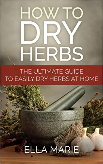 NATURAL REMEDIES: How To Dry Herbs - The Complete DIY Guide to Easily Drying Herbs For Natural Remedies (Natural Remedies, Foraging, Herbal, Herbal Remedies, Herbal Medicine, Dry Herbs)