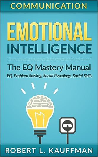 Communication: Emotional Intelligence. The EQ Mastery Manual - EQ, Problem Solving, Social Psycology, Social Skills (Social Anxiety, Social Intelligence, ... Social Psychology, Management Skills)