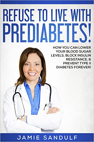 Diabetes: Refuse to Live with Prediabetes!: How You Can Lower Your Blood Sugar Levels, Block Insulin Resistance, & Prevent Type II Diabetes Forever! (Take Back Control of Your Life!)