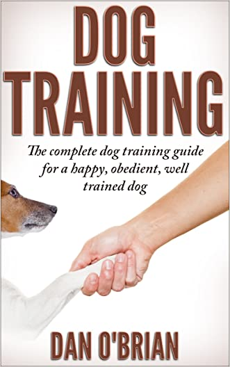 Dog Training: The Complete Dog Training Guide For A Happy, Obedient, Well Trained Dog (Beginner Dog Training, Dog Training, dog tricks, puppy training, ... a puppy, potty training, dogs)