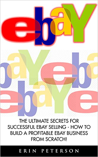 Ebay: The Ultimate Secrets For Successful eBay Selling - How To Build A Profitable eBay Business From Scratch! (eBay Business, Online Business, How to Make Money With eBay)