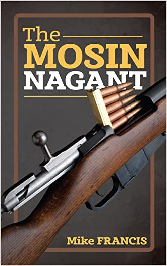 The Mosin Nagant: Complete Buyers and Shooters Guide to Owning, Collecting, and Converting the Most Battle Proven Weapon in History! Secrets of the  Mosin Nagant You Need to Know! written by Mike Francis