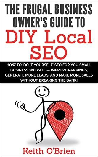 Frugal Business Owner's Guide to DIY Local SEO: How You Can Generate More Leads and Get More Customers without Breaking the Bank