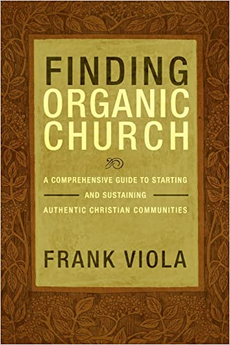 Finding Organic Church: A Comprehensive Guide to Starting and Sustaining Authentic Christian Communities written by Frank Viola