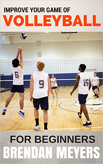 Improve Your Game Of Volleyball - For Beginners written by Brendan Meyers