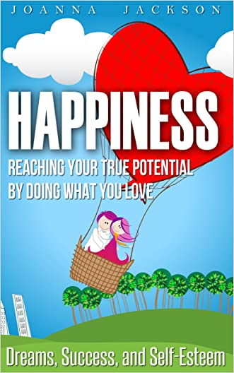 Happiness: Reaching your True Potential by doing what you Love - Dreams, Success, and Self-Esteem (Mindfulness, Happiness Mindset, Wealth Building, Stop Worrying, Positive Thinking)